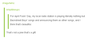 Beautiful, Radio, and Tumblr: shagurtwho  ishipitlikeups  For April Fools' Day, my local radio station is playing literally nothing but  Backstreet Boys' songs and announcing them as other songs, and l  think that's beautiful.  That's not a joke that's a gift awesomacious:  April Fools