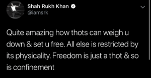 Shah Rukh Khan couldn't have said the truth any better 🤡: Shah Rukh Khan  @iamsrk  L  Quite amazinghow thots can weigh u  down & set u free. All else is restricted by  its physicality. Freedom is just a thot & so  is confinement Shah Rukh Khan couldn't have said the truth any better 🤡
