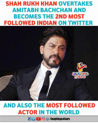 amitabh: SHAH RUKH KHAN OVERTAKES  AMITABH BACHCHAN AND  BECOMES THE 2ND MOST  FOLLOWED INDIAN ON TWITTER  AUGHING  AND ALSO THE MOST FOLLOWED  ACTOR IN THE WORLD  R @) ︾ /laughingcolours
