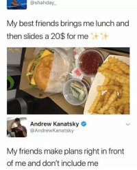 lunch: @shahday  My best friends brings me lunch and  then slides a 20$ for me  Andrew Kanatsky  @AndrewKanatsky  My friends make plans right in front  of me and don't include me