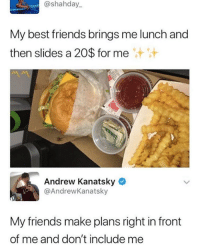 It just be like that sometimes.: @shahday  My best friends brings me lunch and  then slides a 20$ for me  Andrew Kanatsky  @AndrewKanatsky  My friends make plans right in front  of me and don't include me It just be like that sometimes.