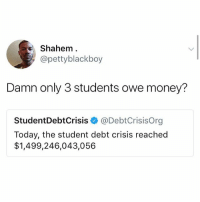 Heehee ya ok it's a joke whatever don't cmment annoying shit: Shahem.  @pettyblackboy  Damn only 3 students owe money?  StudentDebtCrisis @DebtCrisisOrg  Today, the student debt crisis reached  $1,499,246,043,056 Heehee ya ok it's a joke whatever don't cmment annoying shit