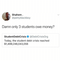 I've been laughing @drgrayfang's page for at least an hour: Shahem  @pettyblackboy  Damn only 3 students owe money?  StudentDebtCrisis@DebtCrisisOrg  Today, the student debt crisis reached  $1,499,246,043,056 I've been laughing @drgrayfang's page for at least an hour
