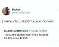 I don't think people understand how serious this issue is. It's about to be 2009 all over again, but much worse.: Shahem  @pettyblackboy  Damn only 3 students owe money?  StudentDebtCrisis@DebtCrisisOrg  Today, the student debt crisis reached  $1,499,246,043,056 I don't think people understand how serious this issue is. It's about to be 2009 all over again, but much worse.