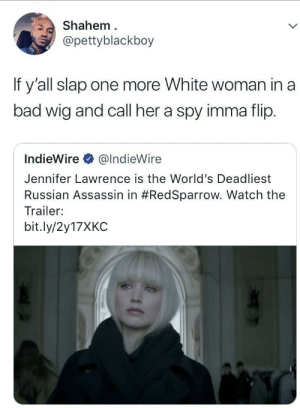 Bad, Jennifer Lawrence, and Watch: Shahem  @pettyblackboy  If y'all slap one more White woman in a  bad wig and call her a spy imma flip.  IndieWire @IndieWire  Jennifer Lawrence is the World's Deadliest  Russian Assassin in #RedSparrow. Watch the  Trailer:  bit.ly/2y17XKC Atomic Mockingjay