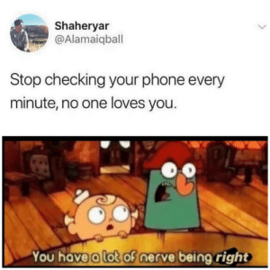Are we all really this obvious? via /r/memes https://ift.tt/2P4Sneu: Shaheryar  @Alamaiqball  Stop checking your phone every  minute, no one loves you.  You have a lot of nerve being right Are we all really this obvious? via /r/memes https://ift.tt/2P4Sneu