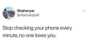 don't tell me what to do: Shaheryar  @Alamaiqball  Stop checking your phone every  minute, no one loves you. don't tell me what to do