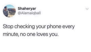 I'm talking to you: Shaheryar  @Alamaiqball  Stop checking your phone every  minute, no one loves you. I'm talking to you