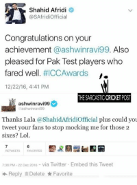 😂😂😂😂: Shahid Afridi  e  @SAfridiofficial  Congratulations on your  achievement  aashwinravi99. Also  pleased for Pak Test players who  fared well  HICCAwards I.  12/22/16, 4:41 PM  THE SARCASTICCRICKET POST  ashwinravi99  ashwinravi99  Thanks Lala a icial plus could you  tweet your fans to stop mocking me for those 2  sixes? Lol  RETWEETS FAVORITES  7:38 PM 22 Dec 2016 via Twitter Embed this Tweet  Reply Delete Favorite 😂😂😂😂
