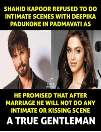 Deepika Padukone: SHAHID KAPOOR REFUSED TO DO  INTIMATE SCENES WITH DEEPIKA  PADUKONE IN PADMAVATI AS  BACK  HE PROMISED THAT AFTER  MARRIAGE HE WILL NOT DO ANY  INTIMATE OR KISSING SCENE  A TRUE GENTLEMAN