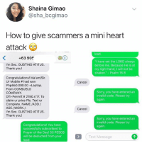 """Memes, Sorry, and Work: Shaina Gimao  @sha_bcgimao  How to give scammers a mini heart  attack  load  +63 905  """"I have set the LORD always  before me. Because He is at  my right hand, I will not be  shaken."""" - Psalm 16:8  I'm Sec. GUSTINO ATITUS  Thank you!  Congratulations! Ma'am/Sir  Ur Mobile # had won  Php550.000.00 +Laptop  From CONSUELO  COMPANY  DTI-PermiT.# 2190·s'17. To  claim ur price Pls. Text ur  Complete. NAME.JADD./  AGE./WORK./  I'm Sec. GUSTINO ATITUS  Thank you!  Cancel  Sorry, you have entered an  invalid code. Please try  again  Cancel  Sorry, you have entered an  invalid code. Please try  again  Congratulations! You have  successfully subscribed to  Prayer of the Day! 50 PESOS  will be deducted from your  load  Text Message This is *chef kisses fingers*"""