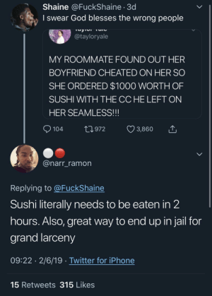 Dank, Food, and God: Shaine @FuckShaine 3d  I swear God blesses the wrong people  @tayloryale  MY ROOMMATE FOUND OUT HER  BOYFRIEND CHEATED ON HER SO  SHE ORDERED $1000 WORTH OF  SUSHI WITH THE CCHE LEFT ON  HER SEAMLESS!!!  104 t 972 3,860  @narr_ramon  Replying to @FuckShaine  Sushi literally needs to be eaten in 2  hours. Also, great way to end up in jail for  grand larceny  09:22 2/6/19 Twitter for iPhone  15 Retweets 315 Likes Imagine going to prison over rotten food 🤦🏾‍♂️ by MGLLN MORE MEMES
