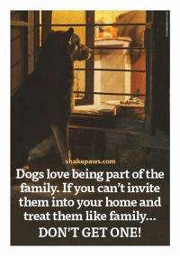 dog love: shake paws.com  Dogs love being part of the  family. If you can't invite  them into your home and  treat them like family...  DON'T GET ONE!