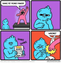 Memes, Money, and Yo: SHAKE YO MONEY MAKER!  WRONG!  SHAKE  SHAKE  DEGREE  THIS COMIC MADE POSSIBLE THANKS TO JEREMIAH BROCKMAN  MRLOVENSTEIN.COM
