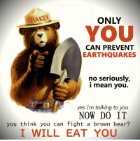 When the BEAR speaks, LISTEN. https://t.co/e4PAjhtFjt: SHAKEN  ONLY  YOU  CAN PREVENT  EARTHQUAKES  no seriously,  i mean you.  yes i'm talking to you  NOW DO IT  you think you can fight a brown bear?  I WILL EAT YOU When the BEAR speaks, LISTEN. https://t.co/e4PAjhtFjt