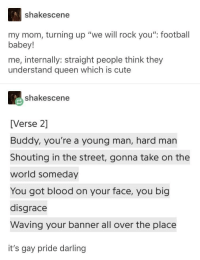 "queen: shakescene  my mom, turning up ""we will rock you"" football  babey!  me, internally: straight people think they  understand queen which is cute  shakescene  [Verse 2]  Buddy, you're a young man, hard man  Shouting in the street, gonna take on the  world someday  You got blood on your face, you big  disgrace  Waving your banner all over the place  it's gay pride darling queen"