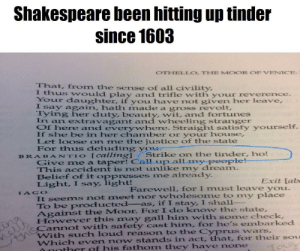 Shakespeare loves his tinder hos: Shakespeare been hitting up tinder  since 1603  OTHELLO. THE MOOR OF VENICE  That, from the sense of all civility,  tlhus would play and trifle with your reverence.  YOur daughter, if you have not given her leave,  I say again, hath made  Iying her duty, beauty, wit, and fortunes  In an extravagant and wheeling stranger  Of here and everywhere. Straight satisfy yourself.  If she be in her chamber or your house,  Let loose on me the justice of the state  For thus deluding yOL  a gross revolt,  [C7//İng]  Strike on the tinder, ho!  BRA BAN TIO  Give me a taper! Call up  This accident is not unlike my dream  Belief of it oppresses me already  Light, I say light!  Exit Lab  Farewell, for I must leave you.  It seems not meet nor wholesome to my place  To be producted_as, if I stay, I shall-  Against the Moor. For I do know the state  However this may gall him with some  Carrot  With such loud reason to the Cyprus wars,  IAGO  check  with safety cast him, for he's embarked  even now stands in act, that, for their sou  ther of his fathom they have none Shakespeare loves his tinder hos