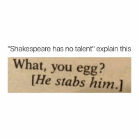 "LMFAO stop insulting my idol: ""Shakespeare has no talent"" explain this  What, you egg?  [He stabs him.] LMFAO stop insulting my idol"