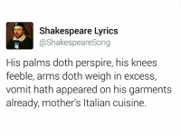 Memes, Shakespeare, and Lyrics: Shakespeare Lyrics  @Shakespeare Song  His palms doth perspire, his knees  feeble, arms doth weigh in excess,  vomit hath appeared on his garments  already, mother's Italian cuisine. Like  👉The LAD Memes👈 for more 👌🏻