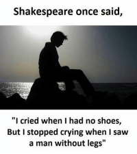 "Memes, Shakespeare, and 🤖: Shakespeare once said,  ""I cried when I had no shoes,  But I stopped crying when I saw  a man without legs Twitter: BLB247 Snapchat : BELIKEBRO.COM belikebro sarcasm Follow @be.like.bro"