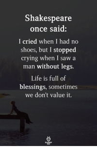 Crying, Life, and Saw: Shakespeare  once said:  I cried when I had no  shoes, but I stopped  crying when I saw a  man without legs.  Life is full of  blessings, sometimes  we don't value it. True!