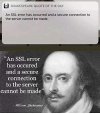 "Shakespeare, Tumblr, and Blog: SHAKESPEARE QUOTE OF THE DAY  An SSL error has occurred and a secure connection to  the server cannot be made  ""An SSL error  has occured  and a secure  connection  to the server  cannot be made  William Shakespear programmerhumour:  Secure connections have always been important."