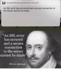 "Memes, Shakespeare, and Http: SHAKESPEARE QUOTE OF THE DAY  An SSL error has occurred and a secure connection to  the server cannot be made.  ""An SSL error  has occured  and a secure  connection  to the server  cannot be made""  -illiam Shakespear  aunt My favorite shakespearean quote! via /r/memes http://bit.ly/2REHbkI"