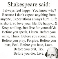 thirdeyethirst: Shakespeare said:  I always feel happy, You know why  Because I don't expect anything from  anyone, Expectations always hurt.. Life  is short, So love your life, Be happy.. &  Keep smiling. Just live for yourself &  Before you speak, Listen. Before you  write, Think. Before you spend, Earn  Before you pray, Forgive. Before you  hurt, Feel. Before you hate, Love.  Before you quit, Try  Before you die, Live thirdeyethirst