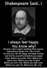 I love this man <3: Shakespeare Said...!  Lessons Taught  By LIFE  I always feel happy.  You know why?  Because l don't expect anything from anyone.  Expectations always hurt. Life is short.  So, love your life. Be happy. And keep smiling.  Just live for yourself and before you speak,  Listen. Before you write, Think. Before you  spend, Earn. Before you pray, Forgive.  Before you hurt, Feel. Before you hate, Love.  Before you quit, Try. Before you die, Live. I love this man <3