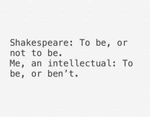 Get Ben't.: Shakespeare: To be, or  not to be.  Me, an intellectual: To  be, or ben't. Get Ben't.
