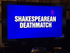 scheharazade: this is possibly the best jeopardy category i've ever seen: SHAKESPEAREAN  DEATHMATCH scheharazade: this is possibly the best jeopardy category i've ever seen