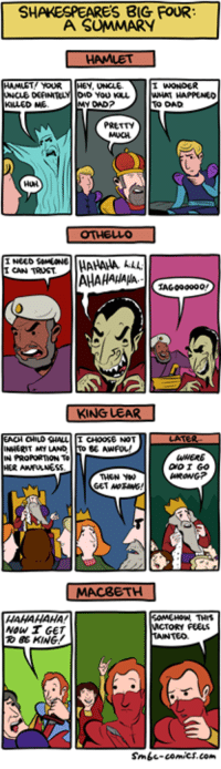 Shakespeare http://www.smbc-comics.com/comic/shakespeare39s-big-four  PS: It's the final 24 hours to support our new kickstarter and get a big discount on three books! https://www.kickstarter.com/projects/weiner/kickstarter-gold-science-abridged: SHAKESPEARES BIG FOUR  A SUMMARY  HAMLET YOUR HEY, UNCLE  KILLED ME  OAD?  TO DAD  PRETTY  Hul  CAN TRUST  AHAHAHAHA  IAG0000o0  KING LEAR  KING LEAR  CHILO CHALLI CHOOSE NOT  My LAND TO BE AWFUL,  WERE  GoI GO  IN PROPORTION To  THEN Y0  MACBETH  HAHANAHA!  NoW T GET  86 KING!  TORY FEELS  Smbc-comics.com Shakespeare http://www.smbc-comics.com/comic/shakespeare39s-big-four  PS: It's the final 24 hours to support our new kickstarter and get a big discount on three books! https://www.kickstarter.com/projects/weiner/kickstarter-gold-science-abridged