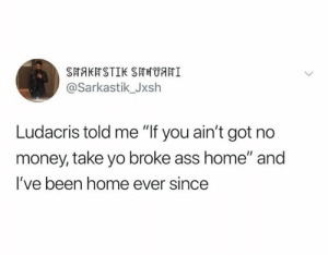 "Ass, Ludacris, and Money: SHAKHSTIK SAHUHI  @Sarkastik_Jxsh  Ludacris told me ""If you ain't got no  money, take yo broke ass home"" and  I've been home ever since"