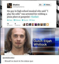 """High School Musical, Music, and Pizza: Shakira  Follow  Bohhoyitsarianna  the guy in high school musical who said """"I  play the cello"""" was arrested for robbing a  pizza place at gunpoint  funfact  Reply ta Retweet Favorite More  13  Dutch Elijah  Whitlock  guceubcuesu  Should've stuck to the status quo ~The Mighty Pizza"""