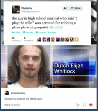 """High School Musical, Pizza, and School: Shakira  Gohheyitsarianna  Follow  the guy in high school musical who said """"I  play the cello"""" was arrested for robbing a  pizza place at gunpoint funfact  Dutch Elijah  Whitlock  guceubcuesu  Should've stuck to the status quo  258,616 notes 51 Hilarious """"High School Musical"""" Tumblr Posts And Tweets"""