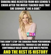 "Did you know?: SHAKIRAWAS REJECTED FROM HER SCHOOL'S  CHOIR AFTER THE MUSIC TEACHER SAID THAT  SHE SOUNDED ""LIKE A GOAT  RVCJ  WWW. RVCJ.COM  THIS DIDNT STOP THE SHAKIRA FROM PERFORMING  FOR HER SCHOOLMATES, THOUGH AS SHE WOULD  CONTINUALLY BELLY DANCE AND WRITE POETRY  AND THE REST IS HISTORY Did you know?"