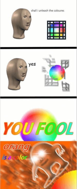 Meme, Yes, and Man: shall i unleash the coloures  yes  YOU FOOL  AS Meme man