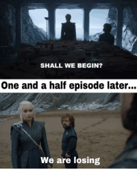 Wtf, Gameofthrones, and One: SHALL WE BEGIN?  One and a half episode later...  We are losing Wtf Daenerys? 😂 #GameOfThrones https://t.co/JN4NaaEpzq