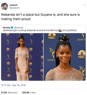 Dank, Memes, and Target: shalom  @paixlom  Wakanda isn't a place but Guyana is, and she sure is  making them proud.  Variety Φ @variety  .@letitiaw right is doing Wakanda proud at the #Emmysha bit.ly/2pflDy9  NBC  NBC  EMMY  NMS  MMIS  NBC  EMMY  12:14 AM Sep 18, 2018  27.5K Retweets100.9K Likes Making Guyana proud by GallowBoob MORE MEMES