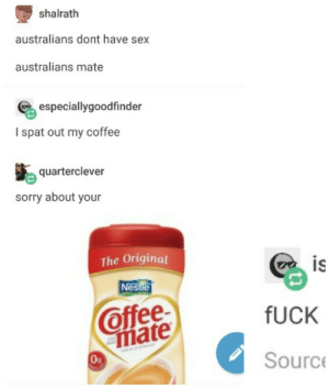 Sex, Sorry, and Coffee: shalrath  australians dont have sex  australians mate  especiallygoodfinder  I spat out my coffee  quarterclever  sorry about your  The Original  IS  Nestle  Offee  fUCK  mate  0g  Sourc