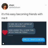 *pulls a chair up* talk to me: sham  @KINGsham  it's this easy becoming friends with  me fr  HI GIRL IDK U BUT LISTEN UP  WE'RE FRIENDS NOW.  NOW LEMME TELL U HOW THIS  BITCH TRIED ME TODAY.  12:09 PM  GIRLLLL WHAT'D SHE DO  12:10 PM *pulls a chair up* talk to me