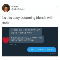 😂: sham  @KINGsham  it's this easy becoming friends with  me fr  HI GIRL IDK U BUT LISTEN UP  WE'RE FRIENDS NOW  NOW LEMME TELL U HOW THIS  BITCH TRIED ME TODAY  12:09 PM  GIRLLLL WHAT'D SHE DO  12:10 PM 😂