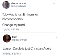 17 Christian Memes This Week That Will Give You a Good Laugh!: shama mrema  @shama4realz  TobyMac is just Eminem for  homeschoolers  Change my mind.  11/6/18, 7:55 PM  Pawl  @pdbachman  Lauren Daigle is just Christian Adele  11/6/18, 8:50 PM 17 Christian Memes This Week That Will Give You a Good Laugh!