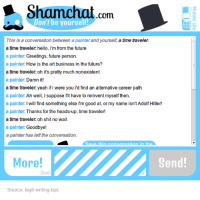 Thanks For The Heads Up: Shamchat com  Don't be yoursel  This is a conversation between a painter and yourself a time traveler.  a time traveler: hello, i'm from the future  a painter: Greetings, future person.  a painter: How is the art business in the future?  a time traveler: oh it's pretty much nonexistent  a painter: Damn it!  a time traveler: yeah if i were you id find an alternative career path  a painter: Ah well, I suppose I'll have to reinvent myself then.  a painter: I will find something else l'm good at, or my name isn'tAdolf Hitler!  a painter. Thanks for the heads-up, time traveler!  a time traveler oh shit no wait  a painter:  Goodbye!  a painter has left the conversation.  Save this onversation in the  Send!  More!  (Esc  Source: legit-writing-tips