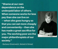 "So true. Quote from Barbara Ehrenreich.: ""Shame at our own  dependence on the  underpaid labor of others.  When someone works for less  pay than she can live on  -when she goes hungry so  that you can eat more cheaply  and conveniently-then she  has made a great sacrifice for  you. The working poor are the  major philanthropists of our  society.""  Barbara Ehrenreich, Nickel & Dimed So true. Quote from Barbara Ehrenreich."