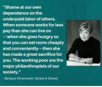 """Barbara Ehrenreich nails it in this quote.: """"Shame at our own  dependence on the  underpaid labor of others.  When someone works for less  pay than she can live on  -when she goes hungry so  that you can eat more cheaply  and conveniently-then she  has made a great sacrifice for  you. The working poor are the  major philanthropists of our  society.""""  Barbara Ehrenreich, Nickel & Dimed Barbara Ehrenreich nails it in this quote."""