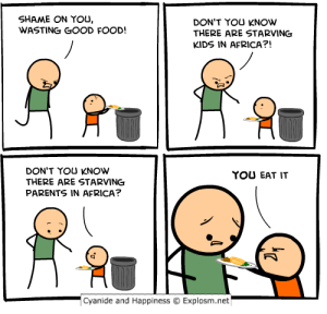 My favorite CH comic: SHAME ON YOU,  WASTING GOOD FOOD!  DON'T YOU KNOW  THERE ARE STARVING  KIDS IN AFRICA?!  DON'T YOU KNOW  THERE ARE STARVING  PARENTS IN AFRICA?  YOU EAT IT  -Cyanide and Happiness  Explosm.net My favorite CH comic