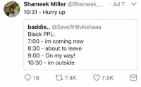 """<p>10:32: """"I'm about leave, you takin too long"""" (via /r/BlackPeopleTwitter)</p>: Shameek Miller @Shameek_.  10:31 Hurry up  Jul7  baddie.. @SaveWithAishaaa  Black PPL  7:00 im coming now  8:30 about to leave  9:00 On my way!  10:30 im outside  016 t 7.4K 7.5K <p>10:32: """"I'm about leave, you takin too long"""" (via /r/BlackPeopleTwitter)</p>"""