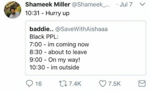 """10:32: """"I'm about leave, you takin too long"""": Shameek Miller @Shameek_.  10:31 Hurry up  Jul7  baddie.. @SaveWithAishaaa  Black PPL  7:00 im coming now  8:30 about to leave  9:00 On my way!  10:30 im outside  016 t 7.4K 7.5K 10:32: """"I'm about leave, you takin too long"""""""