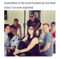shameless: shameless is the most fucked up but best  show I've ever watched
